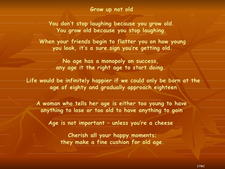 You don't stop laughing because you grow old. You grow old because you stop laughing. Grow up not old When your friends be...