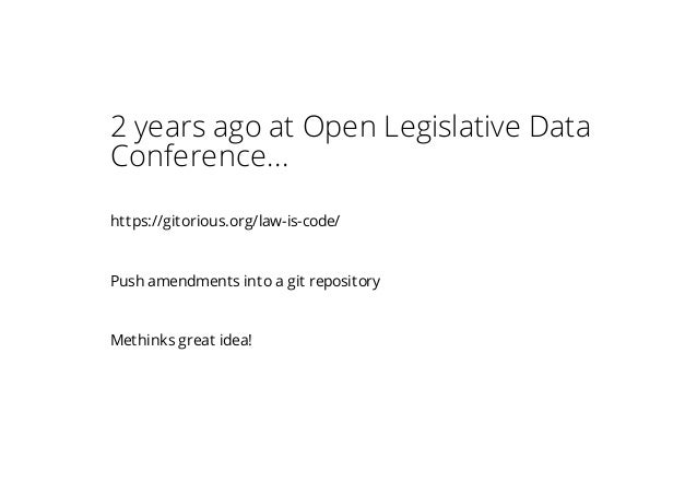 2 years ago at Open Legislative Data Conference... https://gitorious.org/law-is-code/ Push amendments into a git repositor...