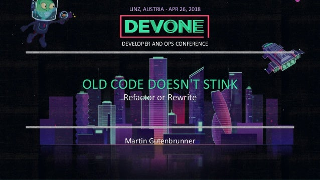 OLD CODE DOESN'T STINK Refactor or Rewrite Martin Gutenbrunner LINZ, AUSTRIA - APR 26, 2018 DEVELOPER AND OPS CONFERENCE