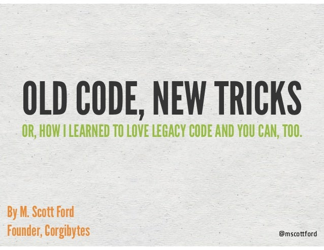 OLD CODE, NEW TRICKSOR, HOW I LEARNED TO LOVE LEGACY CODE AND YOU CAN, TOO. By M. Scott Ford Founder, Corgibytes @mscottfo...