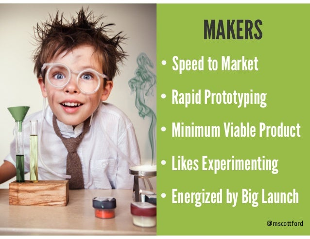 @mscottford MAKERS • Speed to Market • Rapid Prototyping • Minimum Viable Product • Likes Experimenting • Energized by Big...