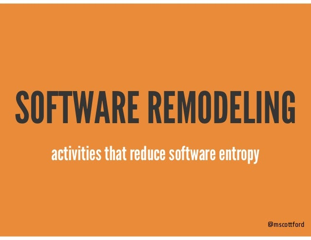 SOFTWARE REMODELING @mscottford activities that reduce software entropy