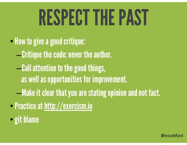 • How to give a good critique: –Critique the code: never the author. –Call attention to the good things,  as well as oppo...