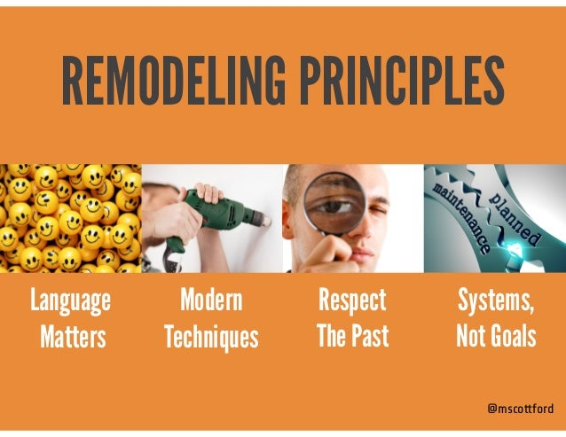 @mscottford Modern  Techniques Systems,  Not Goals REMODELING PRINCIPLES Language Matters Respect The Past