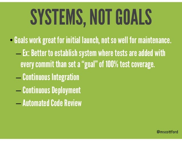 • Goals work great for initial launch, not so well for maintenance. – Ex: Better to establish system where tests are added...