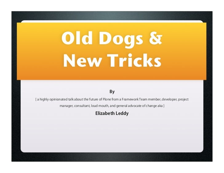 Old Dogs &                 New Tricks                                                 By[ a highly opinionated talk about ...