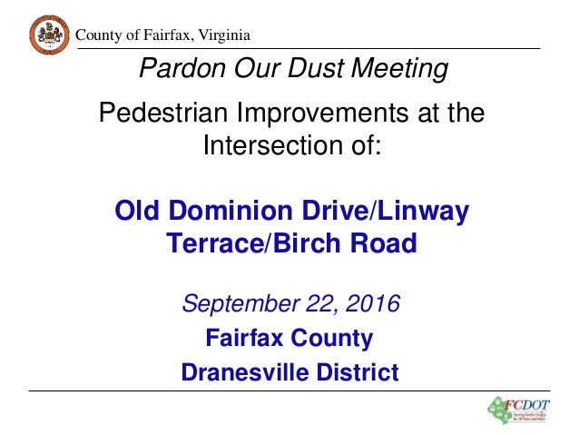 County of Fairfax, Virginia 1 Pardon Our Dust Meeting Pedestrian Improvements at the Intersection of: Old Dominion Drive/L...