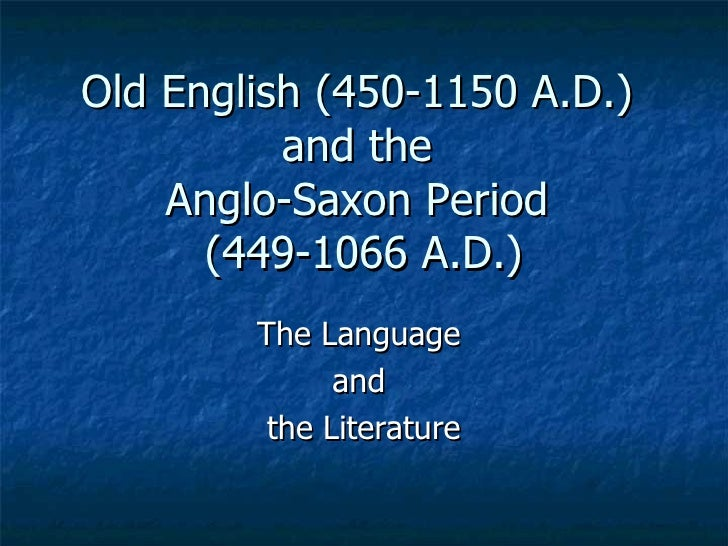 Old English (450-1150 A.D.)  and the  Anglo-Saxon Period  (449-1066 A.D.) The Language  and  the Literature