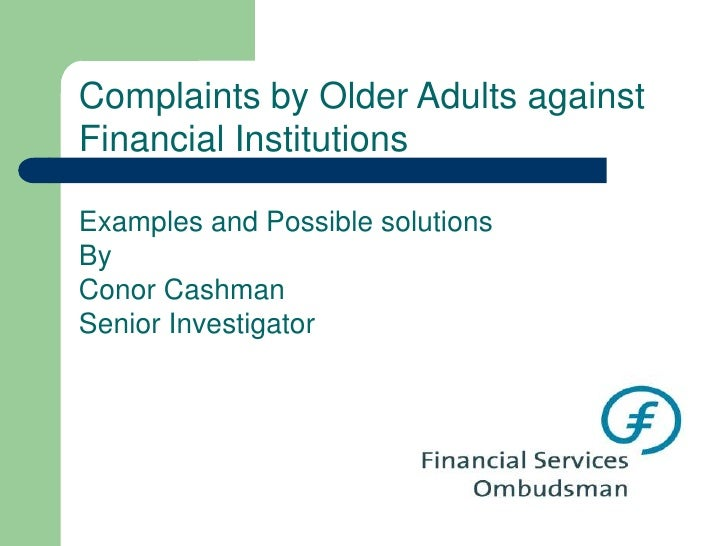 Complaints by Older Adults against Financial Institutions<br />Examples and Possible solutions <br />By <br />Conor Cashma...