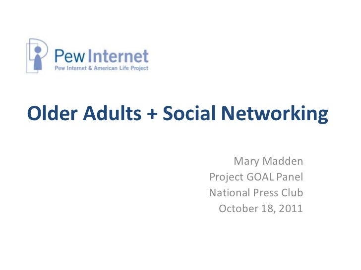 Older Adults + Social Networking                        Mary Madden                   Project GOAL Panel                  ...