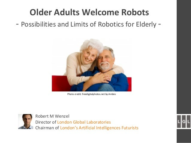 Older Adults Welcome Robots - Possibilities and Limits of Robotics for Elderly - Robert M Wenzel Director of London Global...