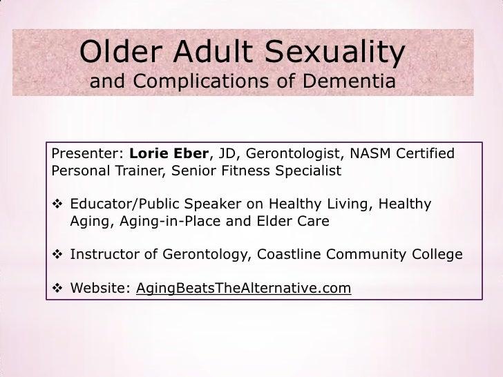 Older Adult Sexuality     and Complications of DementiaPresenter: Lorie Eber, JD, Gerontologist, NASM CertifiedPersonal Tr...