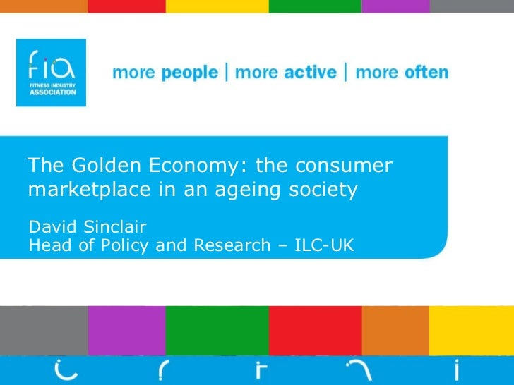 The Golden Economy: the consumer marketplace in an ageing society David Sinclair Head of Policy and Research – ILC-UK