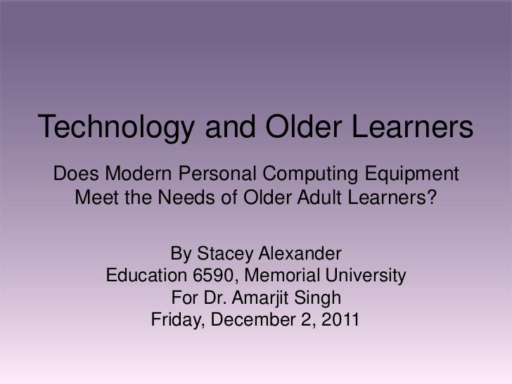 Technology and Older LearnersDoes Modern Personal Computing Equipment  Meet the Needs of Older Adult Learners?            ...