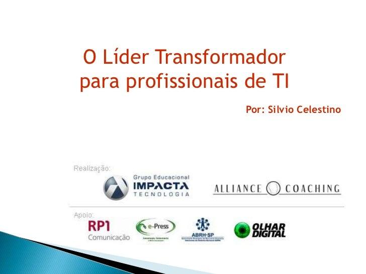 O Líder Transformadorpara profissionais de TI                  Por: Silvio Celestino