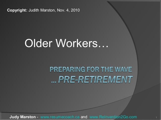 Older Workers… Judy Marston - www.resumecoach.ca and www.ReInvention2Go.com 1 Copyright: Judith Marston, Nov. 4, 2010