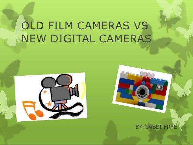OLD FILM CAMERAS VSNEW DIGITAL CAMERAS                BY:GABBI FRYE