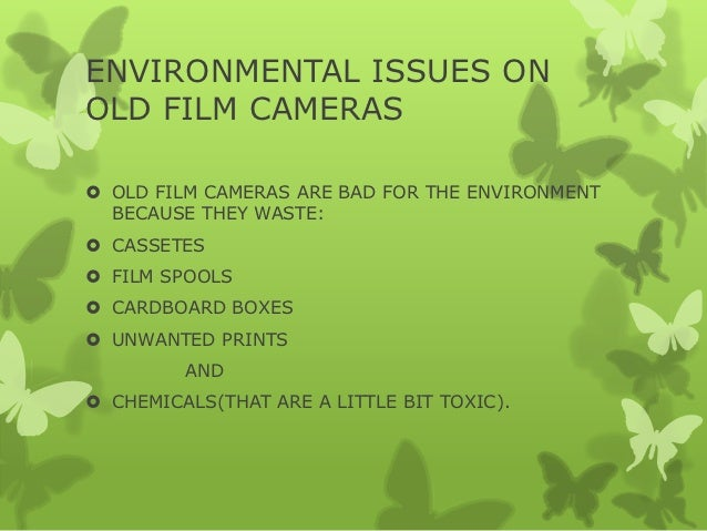 ENVIRONMENTAL ISSUES ONOLD FILM CAMERAS OLD FILM CAMERAS ARE BAD FOR THE ENVIRONMENT  BECAUSE THEY WASTE: CASSETES FILM...