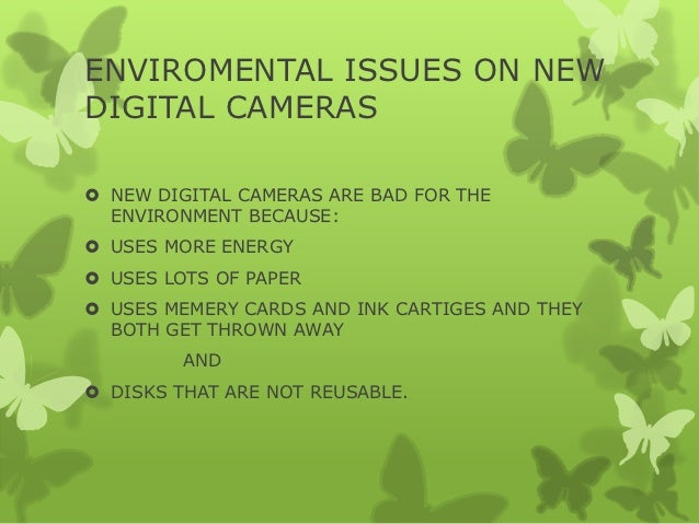 ENVIROMENTAL ISSUES ON NEWDIGITAL CAMERAS NEW DIGITAL CAMERAS ARE BAD FOR THE  ENVIRONMENT BECAUSE: USES MORE ENERGY US...