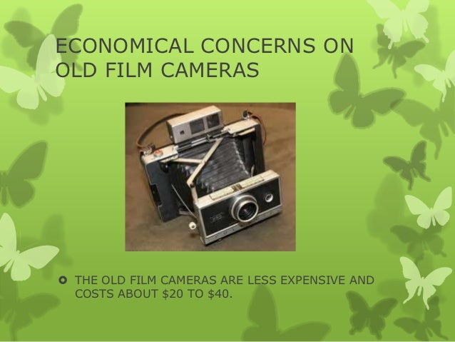 ECONOMICAL CONCERNS ONOLD FILM CAMERAS THE OLD FILM CAMERAS ARE LESS EXPENSIVE AND  COSTS ABOUT $20 TO $40.