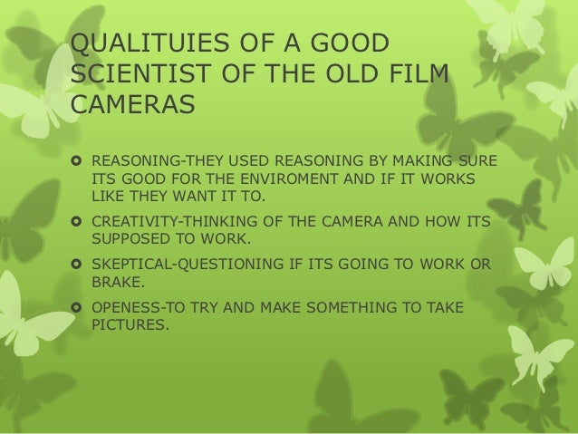 QUALITUIES OF A GOODSCIENTIST OF THE OLD FILMCAMERAS REASONING-THEY USED REASONING BY MAKING SURE  ITS GOOD FOR THE ENVIR...