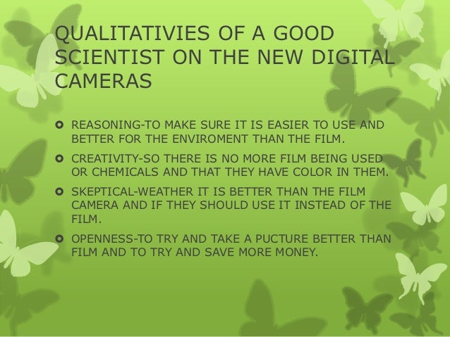 QUALITATIVIES OF A GOODSCIENTIST ON THE NEW DIGITALCAMERAS REASONING-TO MAKE SURE IT IS EASIER TO USE AND  BETTER FOR THE...