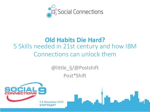 Old	Habits	Die	Hard?	 5 Skills needed in 21st century and how IBM Connections can unlock them @little_lj/@Postshift	 Post*...