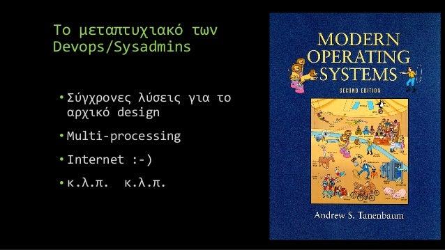 Το μεταπτυχιακό των Devops/Sysadmins • Σύγχρονες λύσεις για το αρχικό design • Multi-processing • Internet :-) • κ.λ.π. κ....