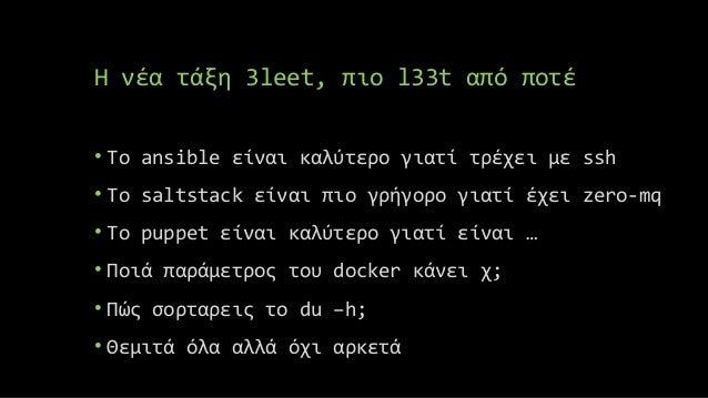 Η νέα τάξη 3leet, πιο l33t από ποτέ • Το ansible είναι καλύτερο γιατί τρέχει με ssh • Το saltstack είναι πιο γρήγορο γιατί...