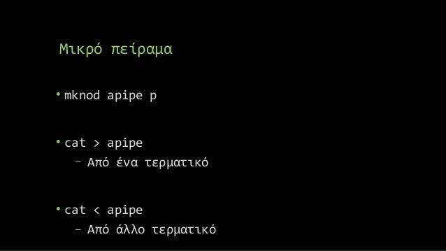 Μικρό πείραμα • mknod apipe p • cat > apipe − Από ένα τερματικό • cat < apipe − Από άλλο τερματικό
