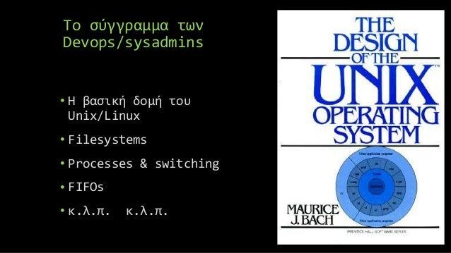 Το σύγγραμμα των Devops/sysadmins • Η βασική δομή του Unix/Linux • Filesystems • Processes & switching • FIFOs • κ.λ.π. κ....