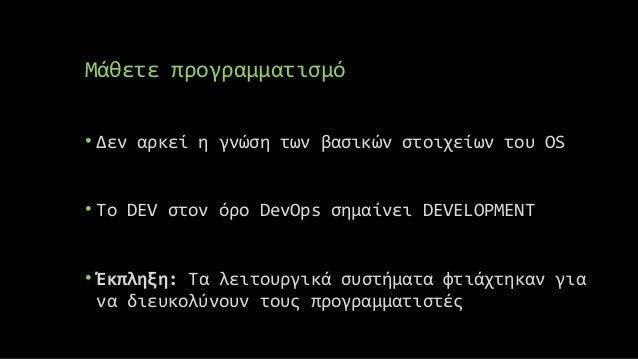 Μάθετε προγραμματισμό • Δεν αρκεί η γνώση των βασικών στοιχείων του OS • Το DEV στον όρο DevOps σημαίνει DEVELOPMENT • Έκπ...