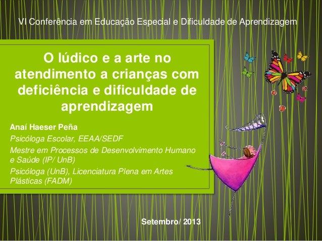 O lúdico e a arte no atendimento a crianças com deficiência e dificuldade de aprendizagem Anaí Haeser Peña Psicóloga Escol...