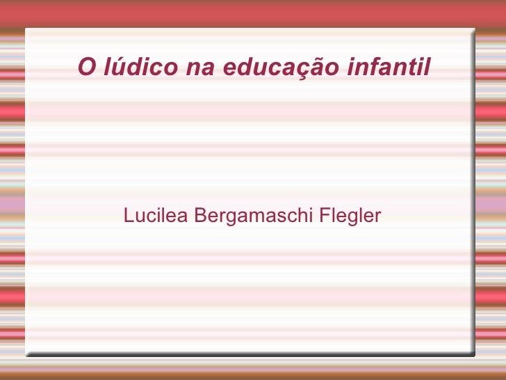 O lúdico na educação infantil Lucilea Bergamaschi Flegler