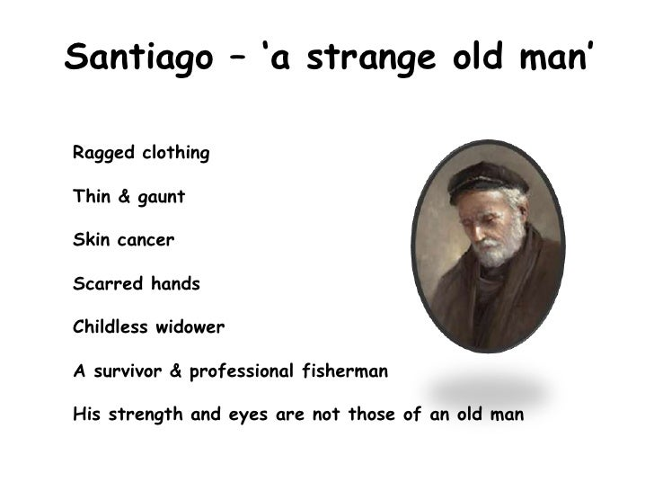 exploring the character santiago in the old man and the sea In hemingway's the old man and the sea, we meet the old man santiago, who is a persistent, hardy, and prideful individual he exemplifies these character traits in his struggles to earn back the respect and reputation among the local fisherman.