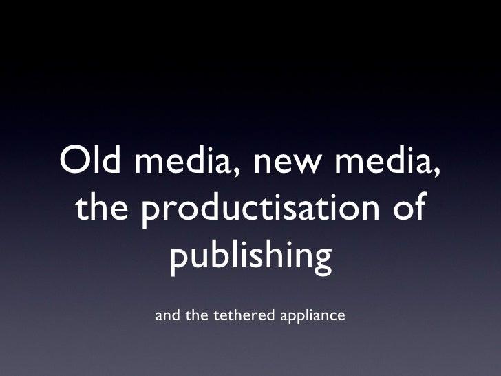 Old media, new media, the productisation of publishing <ul><li>and the tethered appliance </li></ul>
