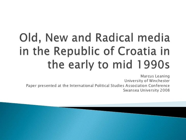 Old, New and Radical media in the Republic of Croatia in the early to mid 1990s<br />Marcus Leaning<br />University of Win...