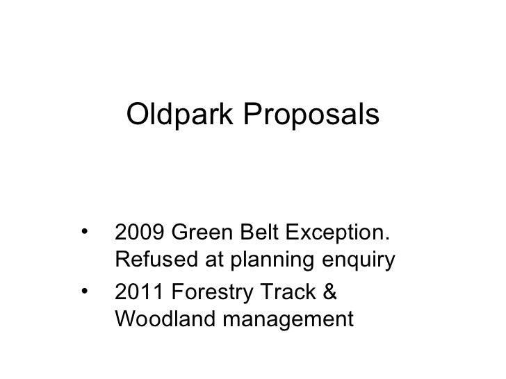 Oldpark Proposals <ul><li>2009 Green Belt Exception. Refused at planning enquiry </li></ul><ul><li>2011 Forestry Track & W...
