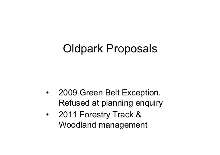 Oldpark Proposals•   2009 Green Belt Exception.    Refused at planning enquiry•   2011 Forestry Track &    Woodland manage...