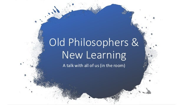 Old Philosophers & New Learning A talk with all of us (in the room)