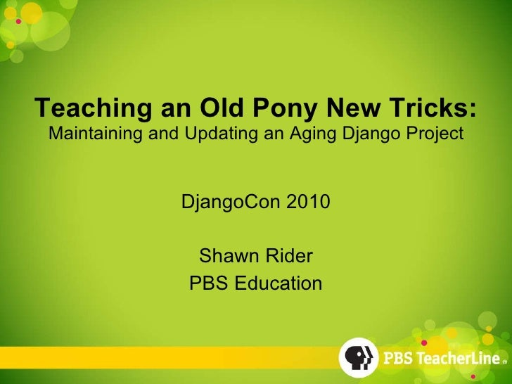 Teaching an Old Pony New Tricks: Maintaining and Updating an Aging Django Project DjangoCon 2010 Shawn Rider PBS Education