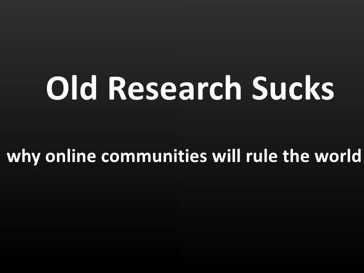 Old Research Sucks<br />why online communities will rule the world<br />