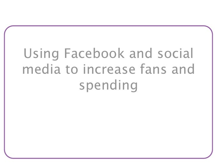 Using Facebook and socialmedia to increase fans and        spending