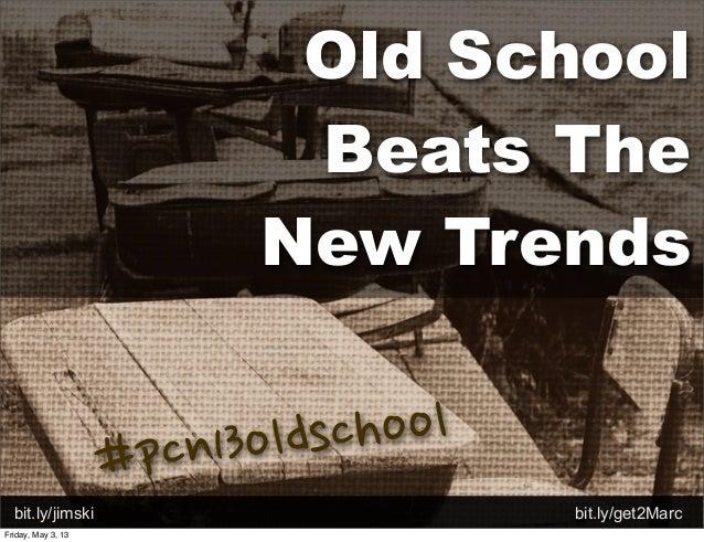 Old SchoolBeats TheNew Trendsbit.ly/jimski bit.ly/get2Marc#pcn13oldschoolFriday, May 3, 13