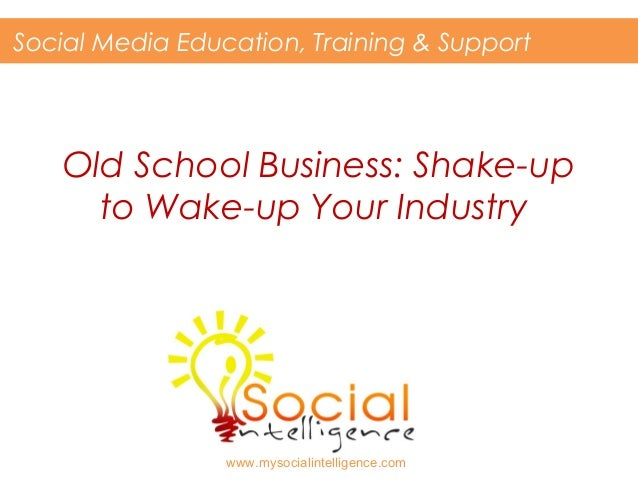 Social Media Education, Training & Support  Old School Business: Shake-up to Wake-up Your Industry  www.mysocialintelligen...