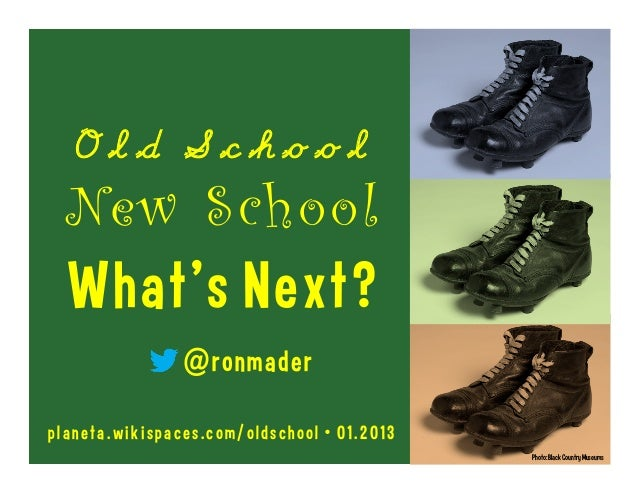 Old School  New School  What's Next?                @ronmaderplaneta.wikispaces.com/oldschool • 01.2013                   ...
