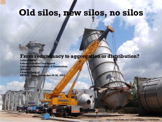 Old silos, new silos, no silosFrom redundancy to aggregation or distribution?Lukas KosterLibrary Systems CoordinatorLibrar...