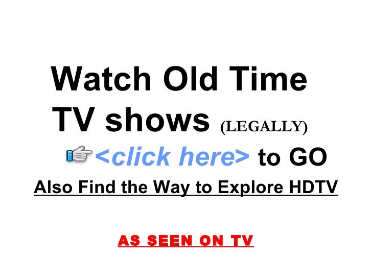 Watch Old Time  TV shows   (LEGALLY)   Also Find the Way to Explore HDTV AS SEEN ON TV < click here >   to   GO