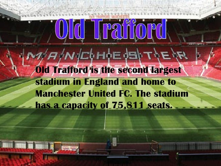 Old Trafford is the second largeststadium in England and home toManchester United FC. The stadiumhas a capacity of 75,811 ...