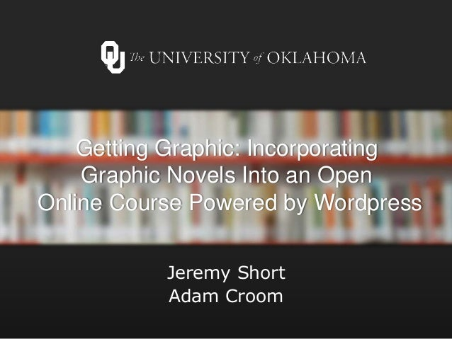 Getting Graphic: Incorporating Graphic Novels Into an Open Online Course Powered by Wordpress Jeremy Short Adam Croom